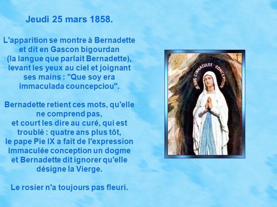 Jeudi 25 mars 1858. L apparition se montre à Bernadette et dit en Gascon bigourdan. (la langue que parlait Bernadette),