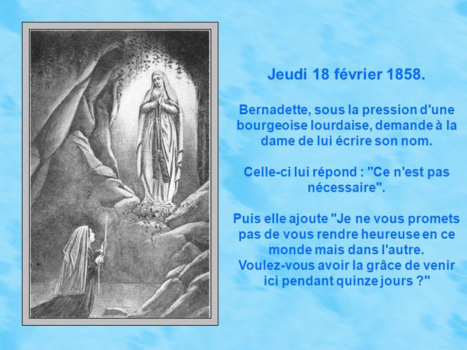 Jeudi 18 février 1858. Bernadette, sous la pression d une bourgeoise lourdaise, demande à la dame de lui écrire son nom.