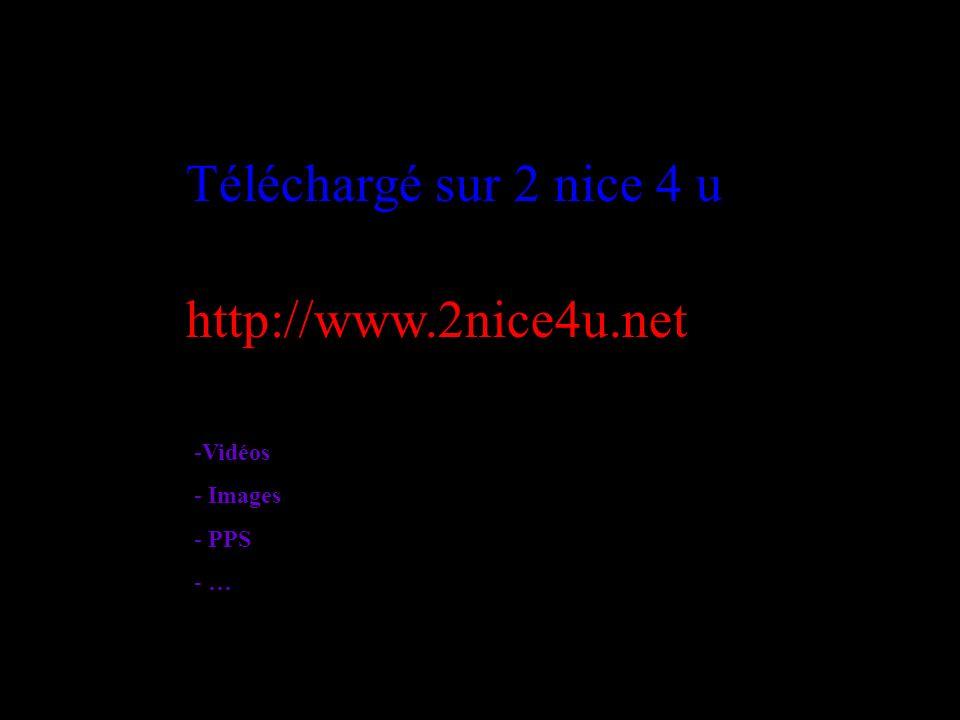 Téléchargé sur 2 nice 4 u http://www.2nice4u.net Vidéos Images PPS …