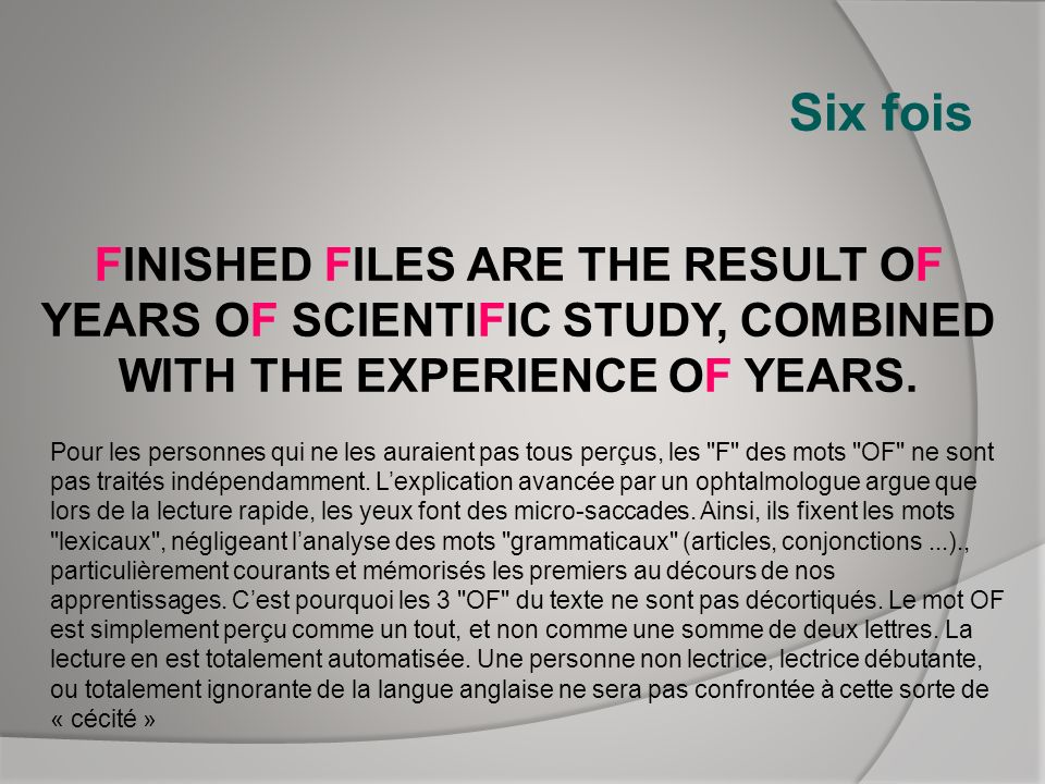 Six fois FINISHED FILES ARE THE RESULT OF YEARS OF SCIENTIFIC STUDY, COMBINED WITH THE EXPERIENCE OF YEARS.