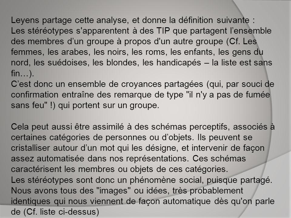 Leyens partage cette analyse, et donne la définition suivante : Les stéréotypes s apparentent à des TIP que partagent l'ensemble des membres d'un groupe à propos d un autre groupe (Cf.