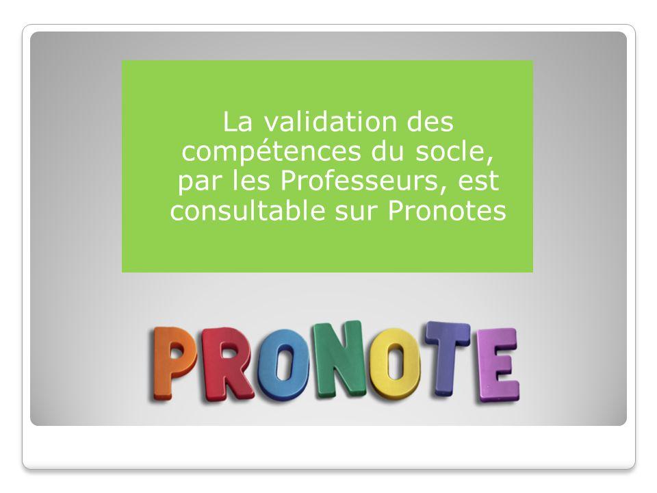 La validation des compétences du socle, par les Professeurs, est consultable sur Pronotes
