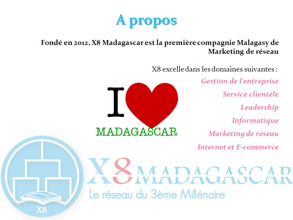 A propos Fondé en 2012, X8 Madagascar est la première compagnie Malagasy de Marketing de réseau. X8 excelle dans les domaines suivantes :