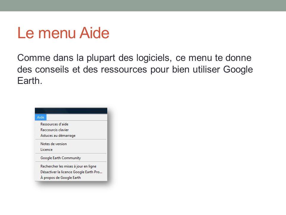 Le menu Aide Comme dans la plupart des logiciels, ce menu te donne des conseils et des ressources pour bien utiliser Google Earth.