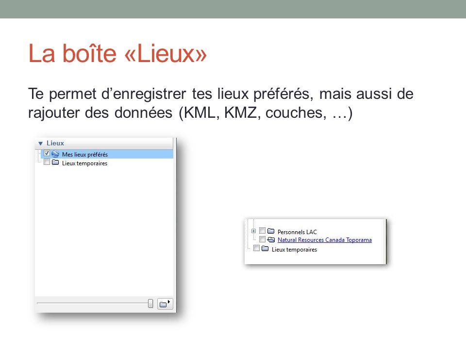 La boîte «Lieux» Te permet d'enregistrer tes lieux préférés, mais aussi de rajouter des données (KML, KMZ, couches, …)