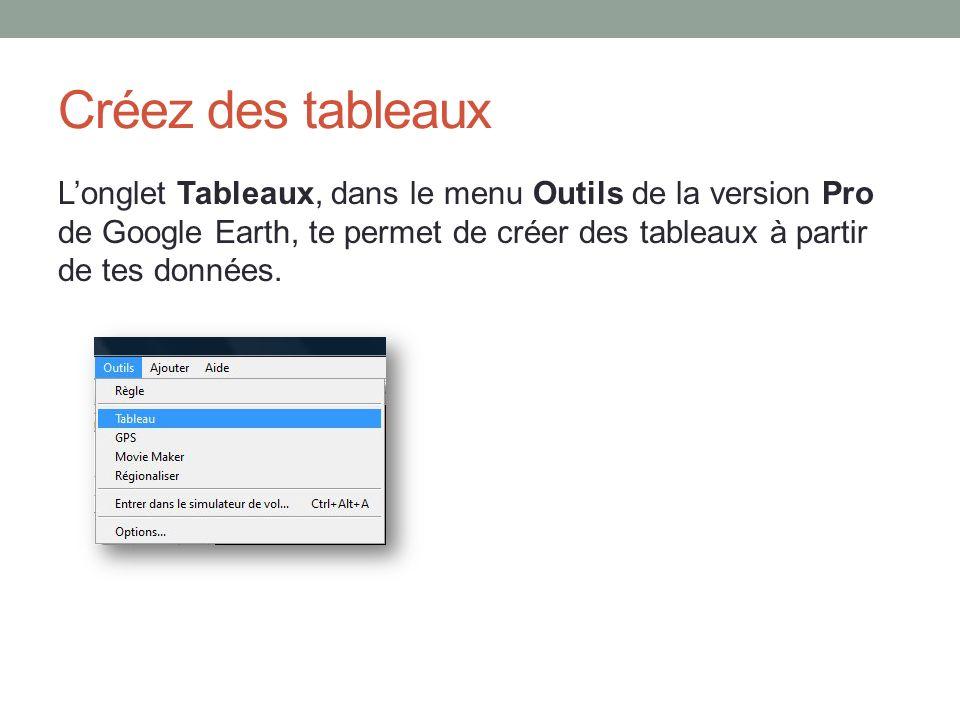 Créez des tableaux L'onglet Tableaux, dans le menu Outils de la version Pro de Google Earth, te permet de créer des tableaux à partir de tes données.