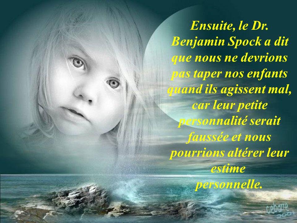 Ensuite, le Dr. Benjamin Spock a dit que nous ne devrions pas taper nos enfants quand ils agissent mal, car leur petite personnalité serait faussée et nous pourrions altérer leur estime