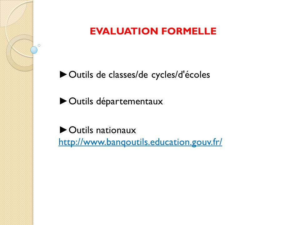 EVALUATION FORMELLE ►Outils de classes/de cycles/d écoles. ►Outils départementaux. ►Outils nationaux.