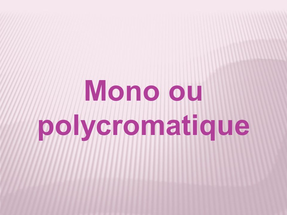 Mono ou polycromatique