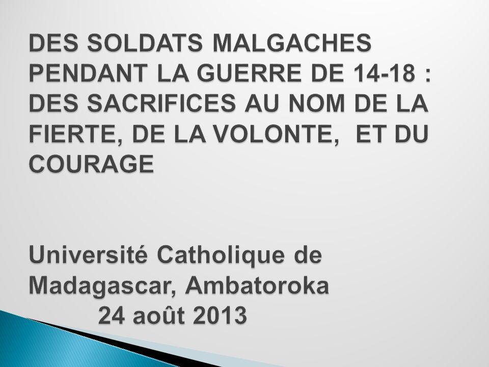 DES SOLDATS MALGACHES PENDANT LA GUERRE DE 14-18 : DES SACRIFICES AU NOM DE LA FIERTE, DE LA VOLONTE, ET DU COURAGE Université Catholique de Madagascar, Ambatoroka 24 août 2013