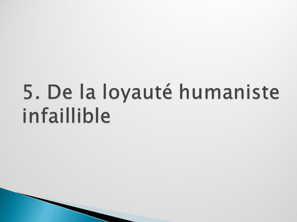 5. De la loyauté humaniste infaillible