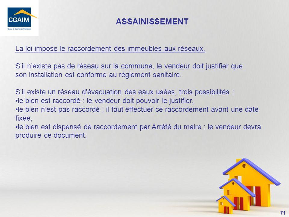 ASSAINISSEMENT La loi impose le raccordement des immeubles aux réseaux. S'il n'existe pas de réseau sur la commune, le vendeur doit justifier que.