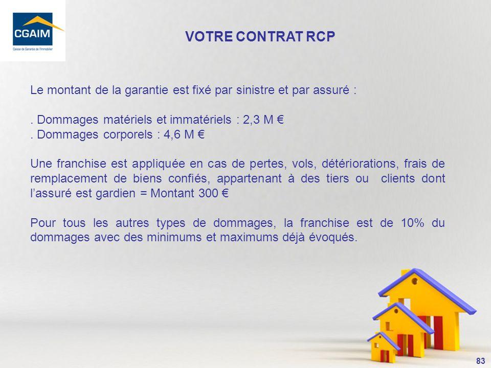 VOTRE CONTRAT RCP Le montant de la garantie est fixé par sinistre et par assuré : . Dommages matériels et immatériels : 2,3 M €