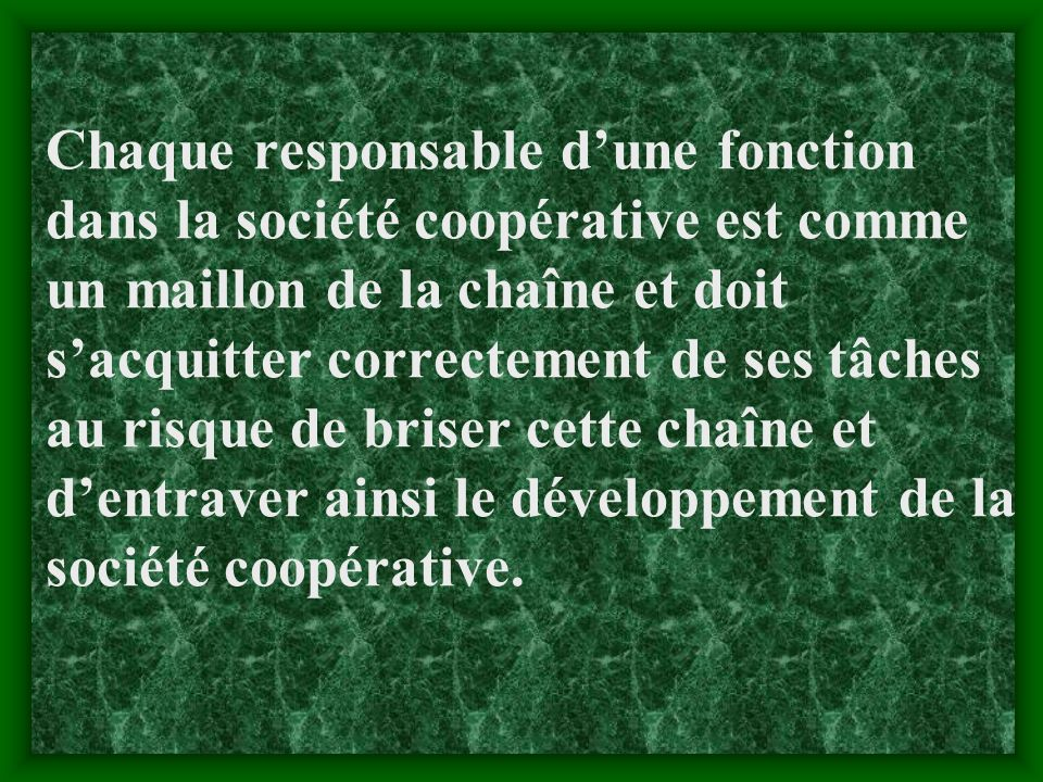 Chaque responsable d'une fonction dans la société coopérative est comme un maillon de la chaîne et doit s'acquitter correctement de ses tâches au risque de briser cette chaîne et d'entraver ainsi le développement de la société coopérative.