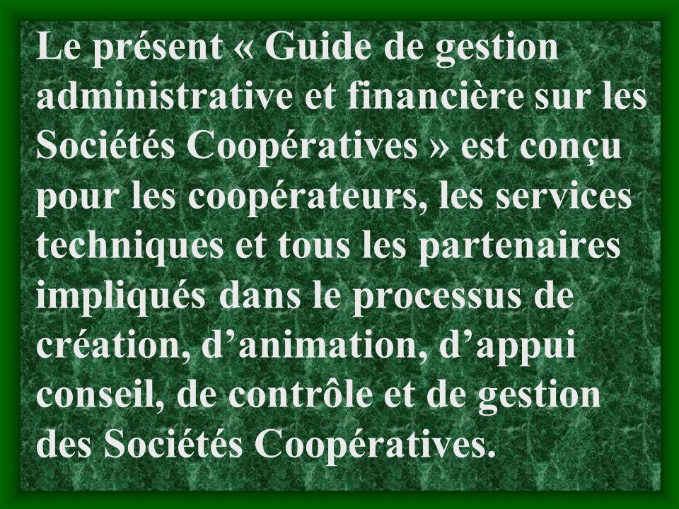 Le présent « Guide de gestion administrative et financière sur les Sociétés Coopératives » est conçu pour les coopérateurs, les services techniques et tous les partenaires impliqués dans le processus de création, d'animation, d'appui conseil, de contrôle et de gestion des Sociétés Coopératives.