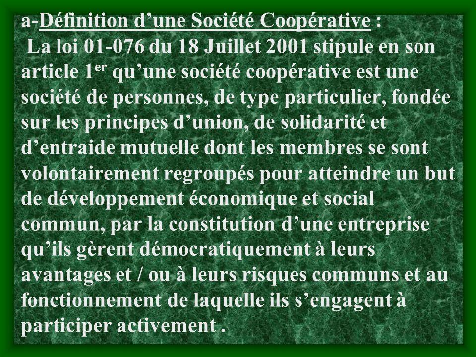 a-Définition d'une Société Coopérative : La loi 01-076 du 18 Juillet 2001 stipule en son article 1er qu'une société coopérative est une société de personnes, de type particulier, fondée sur les principes d'union, de solidarité et d'entraide mutuelle dont les membres se sont volontairement regroupés pour atteindre un but de développement économique et social commun, par la constitution d'une entreprise qu'ils gèrent démocratiquement à leurs avantages et / ou à leurs risques communs et au fonctionnement de laquelle ils s'engagent à participer activement .
