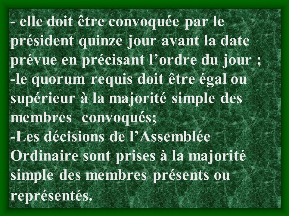- elle doit être convoquée par le président quinze jour avant la date prévue en précisant l'ordre du jour ; -le quorum requis doit être égal ou supérieur à la majorité simple des membres convoqués; -Les décisions de l'Assemblée Ordinaire sont prises à la majorité simple des membres présents ou représentés.