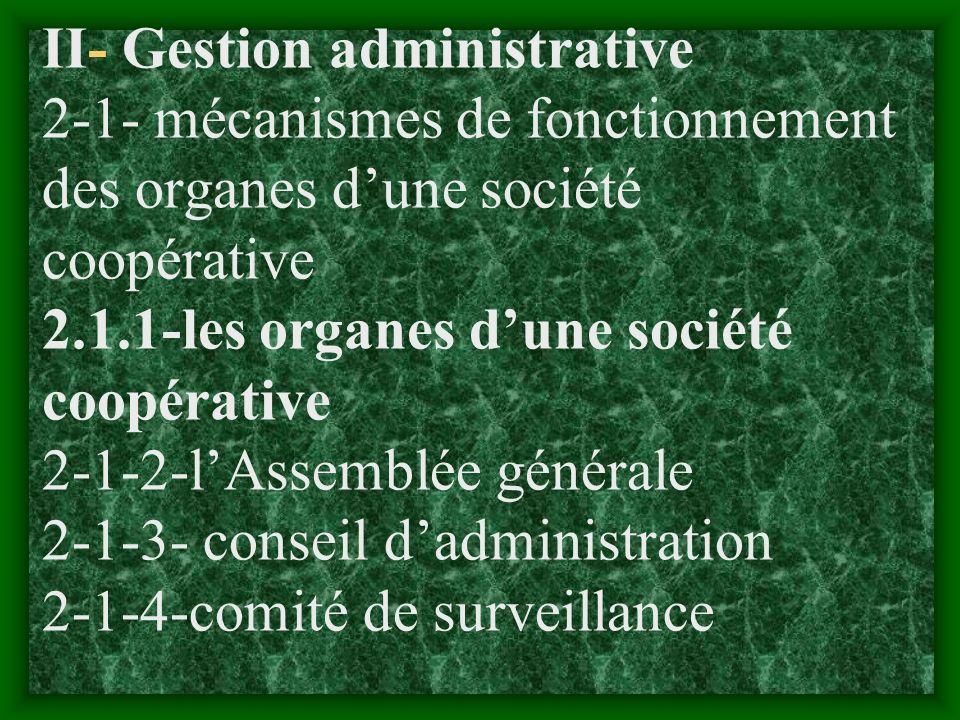 II- Gestion administrative 2-1- mécanismes de fonctionnement des organes d'une société coopérative 2.1.1-les organes d'une société coopérative 2-1-2-l'Assemblée générale 2-1-3- conseil d'administration 2-1-4-comité de surveillance