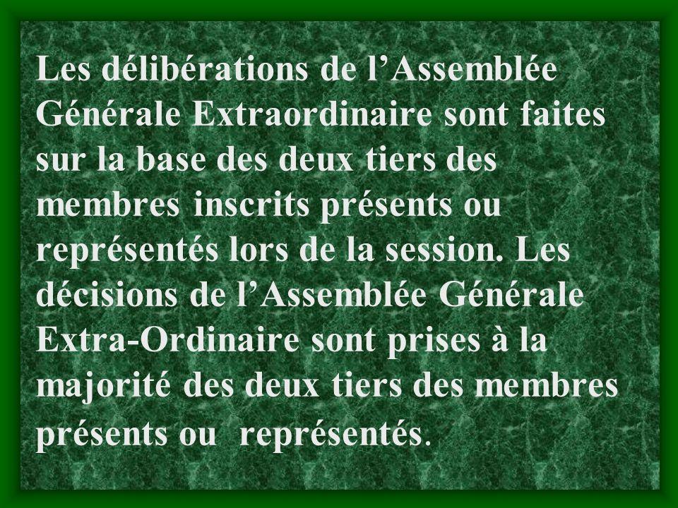 Les délibérations de l'Assemblée Générale Extraordinaire sont faites sur la base des deux tiers des membres inscrits présents ou représentés lors de la session.