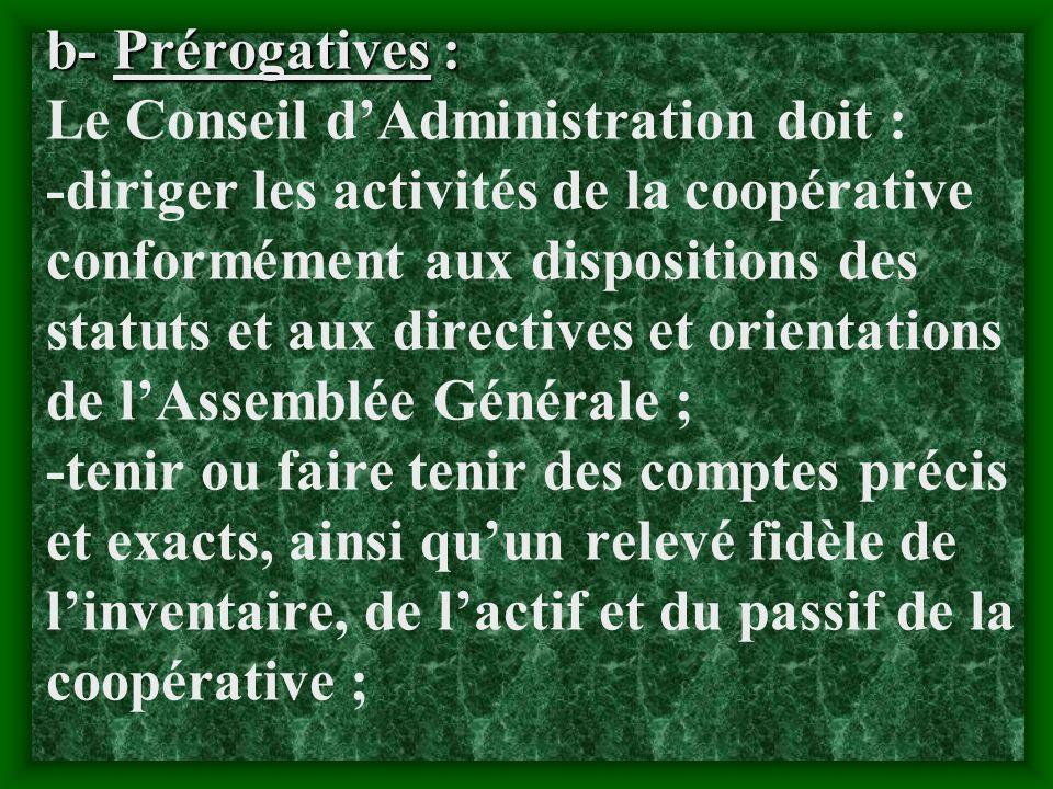 b- Prérogatives : Le Conseil d'Administration doit : -diriger les activités de la coopérative conformément aux dispositions des statuts et aux directives et orientations de l'Assemblée Générale ; -tenir ou faire tenir des comptes précis et exacts, ainsi qu'un relevé fidèle de l'inventaire, de l'actif et du passif de la coopérative ;