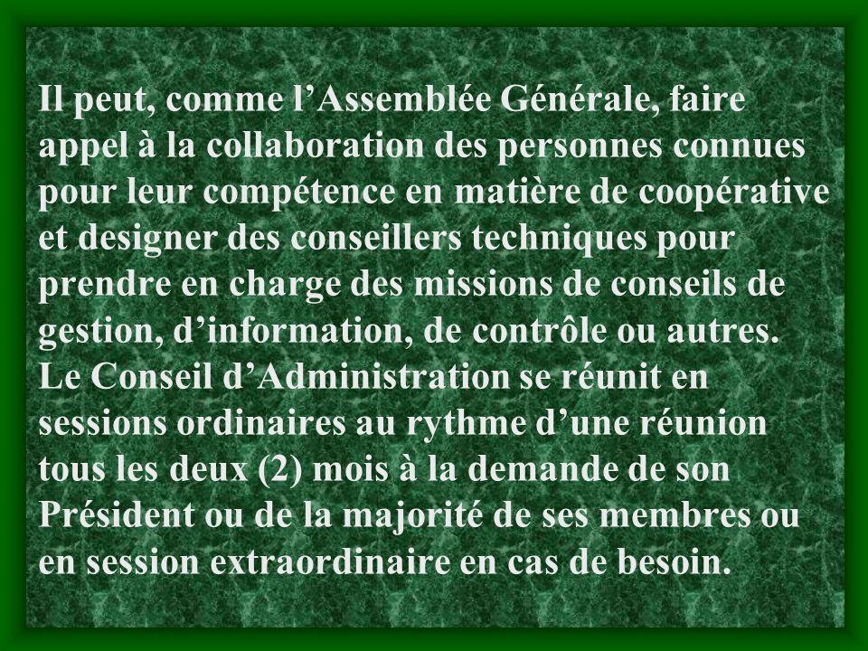 Il peut, comme l'Assemblée Générale, faire appel à la collaboration des personnes connues pour leur compétence en matière de coopérative et designer des conseillers techniques pour prendre en charge des missions de conseils de gestion, d'information, de contrôle ou autres.