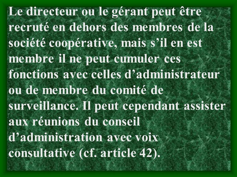Le directeur ou le gérant peut être recruté en dehors des membres de la société coopérative, mais s'il en est membre il ne peut cumuler ces fonctions avec celles d'administrateur ou de membre du comité de surveillance.