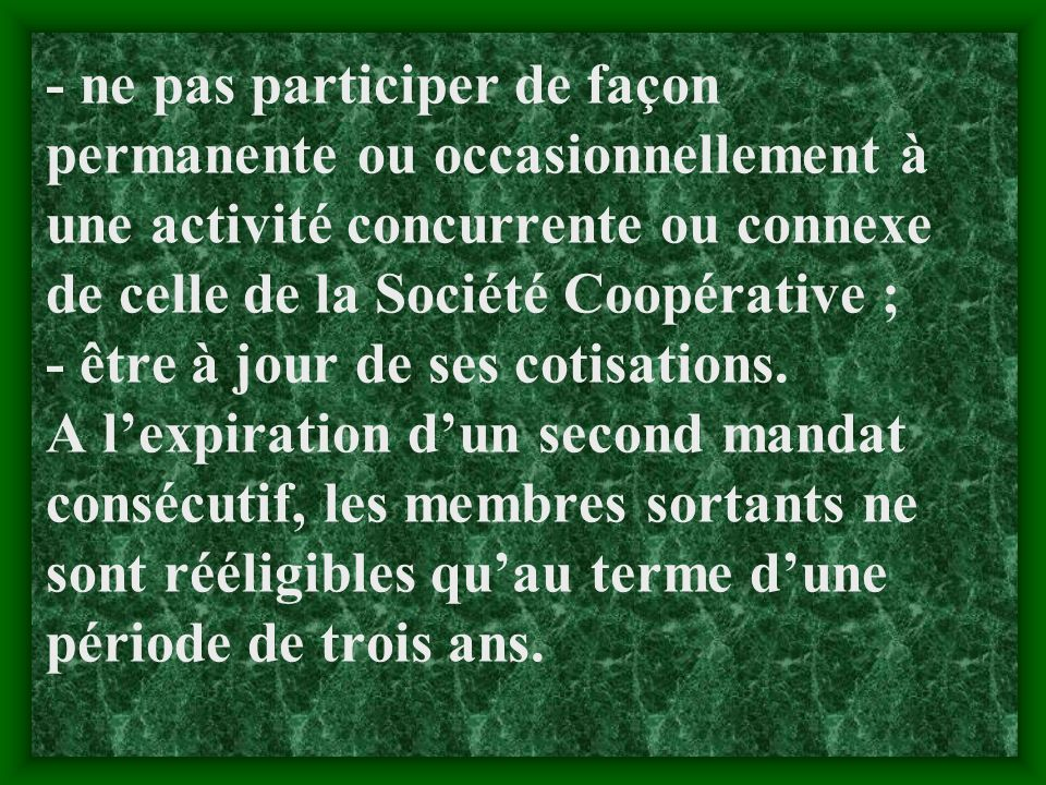 - ne pas participer de façon permanente ou occasionnellement à une activité concurrente ou connexe de celle de la Société Coopérative ; - être à jour de ses cotisations.
