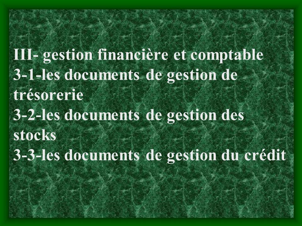 III- gestion financière et comptable 3-1-les documents de gestion de trésorerie 3-2-les documents de gestion des stocks 3-3-les documents de gestion du crédit