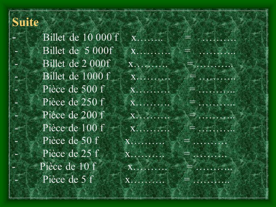 Suite - Billet de 10 000 f x……. = ………. - Billet de 5 000f x………. = ………