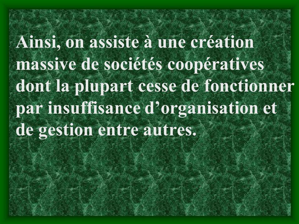 Ainsi, on assiste à une création massive de sociétés coopératives dont la plupart cesse de fonctionner par insuffisance d'organisation et de gestion entre autres.