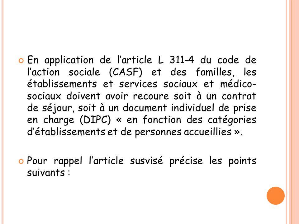En application de l'article L 311-4 du code de l'action sociale (CASF) et des familles, les établissements et services sociaux et médico- sociaux doivent avoir recoure soit à un contrat de séjour, soit à un document individuel de prise en charge (DIPC) « en fonction des catégories d'établissements et de personnes accueillies ».
