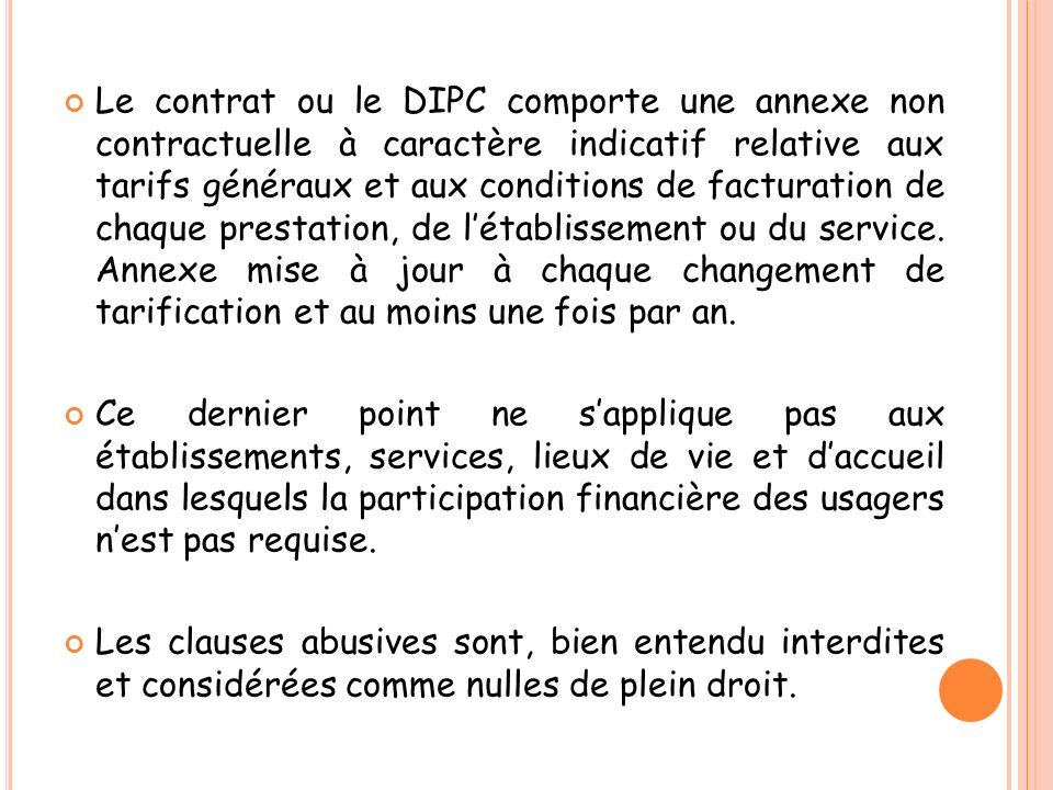 Le contrat ou le DIPC comporte une annexe non contractuelle à caractère indicatif relative aux tarifs généraux et aux conditions de facturation de chaque prestation, de l'établissement ou du service. Annexe mise à jour à chaque changement de tarification et au moins une fois par an.
