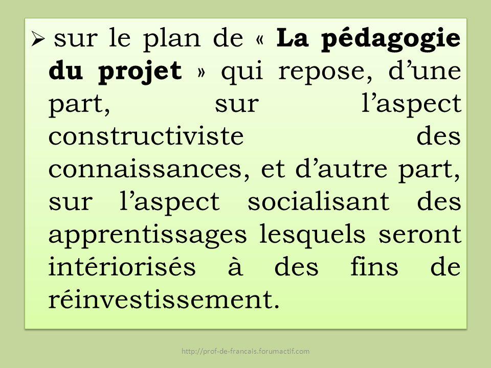 sur le plan de « La pédagogie du projet » qui repose, d'une part, sur l'aspect constructiviste des connaissances, et d'autre part, sur l'aspect socialisant des apprentissages lesquels seront intériorisés à des fins de réinvestissement.
