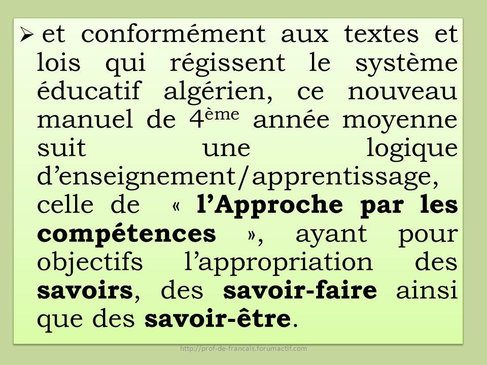 et conformément aux textes et lois qui régissent le système éducatif algérien, ce nouveau manuel de 4ème année moyenne suit une logique d'enseignement/apprentissage, celle de « l'Approche par les compétences », ayant pour objectifs l'appropriation des savoirs, des savoir-faire ainsi que des savoir-être.