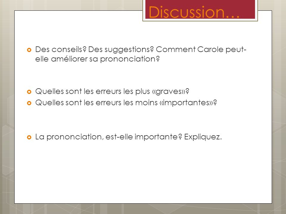 Discussion… Des conseils Des suggestions Comment Carole peut-elle améliorer sa prononciation Quelles sont les erreurs les plus «graves»