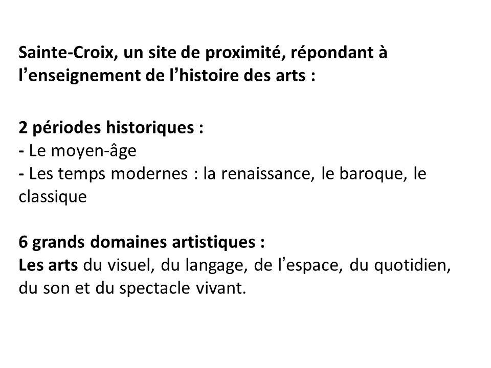 Sainte-Croix, un site de proximité, répondant à l'enseignement de l'histoire des arts : 2 périodes historiques : - Le moyen-âge - Les temps modernes : la renaissance, le baroque, le classique 6 grands domaines artistiques : Les arts du visuel, du langage, de l'espace, du quotidien, du son et du spectacle vivant.