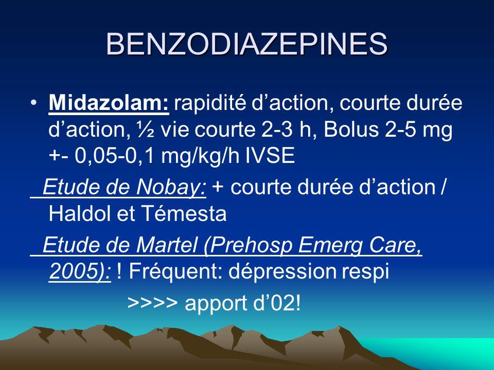 BENZODIAZEPINES Midazolam: rapidité d'action, courte durée d'action, ½ vie courte 2-3 h, Bolus 2-5 mg +- 0,05-0,1 mg/kg/h IVSE.