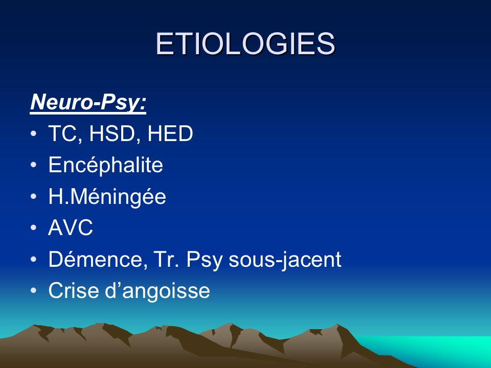 ETIOLOGIES Neuro-Psy: TC, HSD, HED Encéphalite H.Méningée AVC