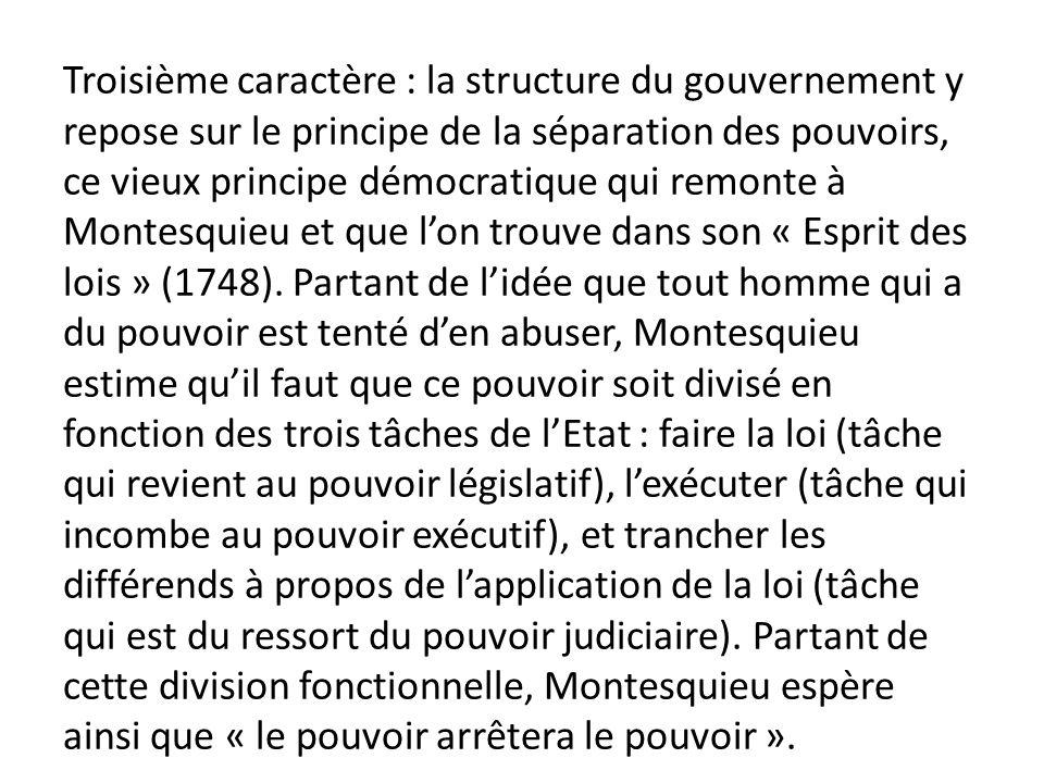 Troisième caractère : la structure du gouvernement y repose sur le principe de la séparation des pouvoirs, ce vieux principe démocratique qui remonte à Montesquieu et que l'on trouve dans son « Esprit des lois » (1748).