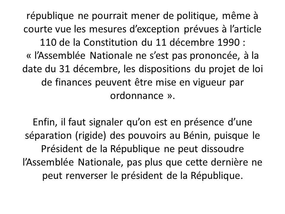 république ne pourrait mener de politique, même à courte vue les mesures d'exception prévues à l'article 110 de la Constitution du 11 décembre 1990 : « l'Assemblée Nationale ne s'est pas prononcée, à la date du 31 décembre, les dispositions du projet de loi de finances peuvent être mise en vigueur par ordonnance ».