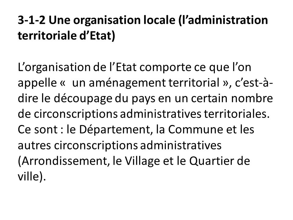 3-1-2 Une organisation locale (l'administration territoriale d'Etat) L'organisation de l'Etat comporte ce que l'on appelle « un aménagement territorial », c'est-à-dire le découpage du pays en un certain nombre de circonscriptions administratives territoriales.
