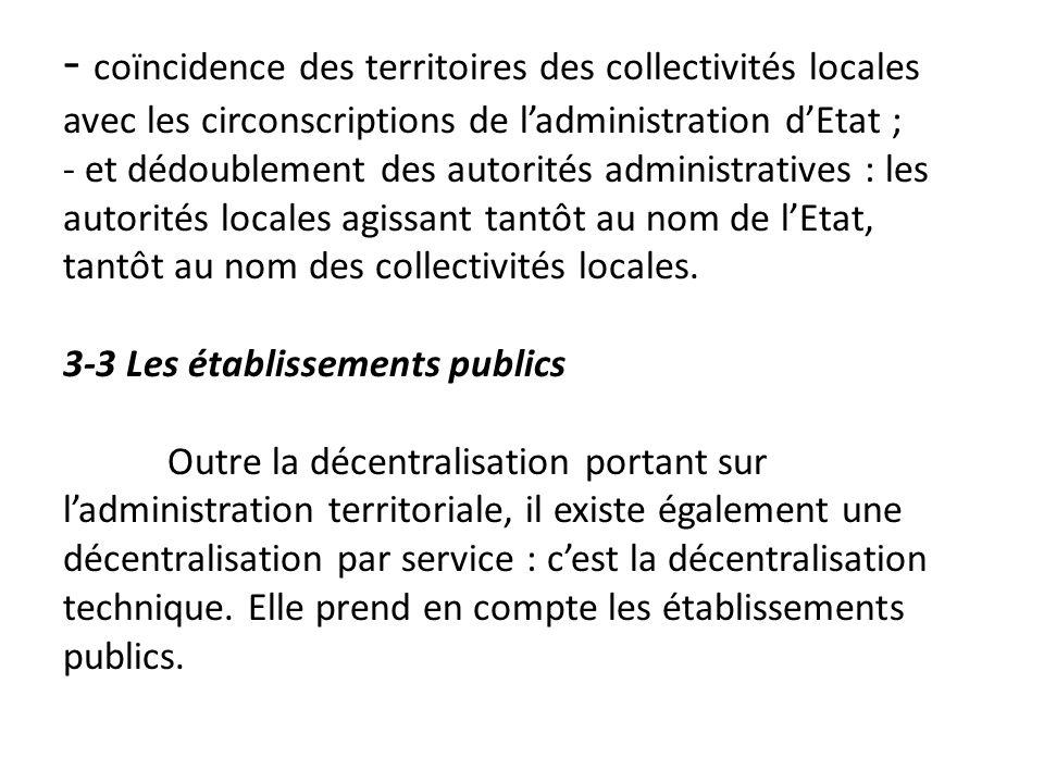 - coïncidence des territoires des collectivités locales avec les circonscriptions de l'administration d'Etat ; - et dédoublement des autorités administratives : les autorités locales agissant tantôt au nom de l'Etat, tantôt au nom des collectivités locales.