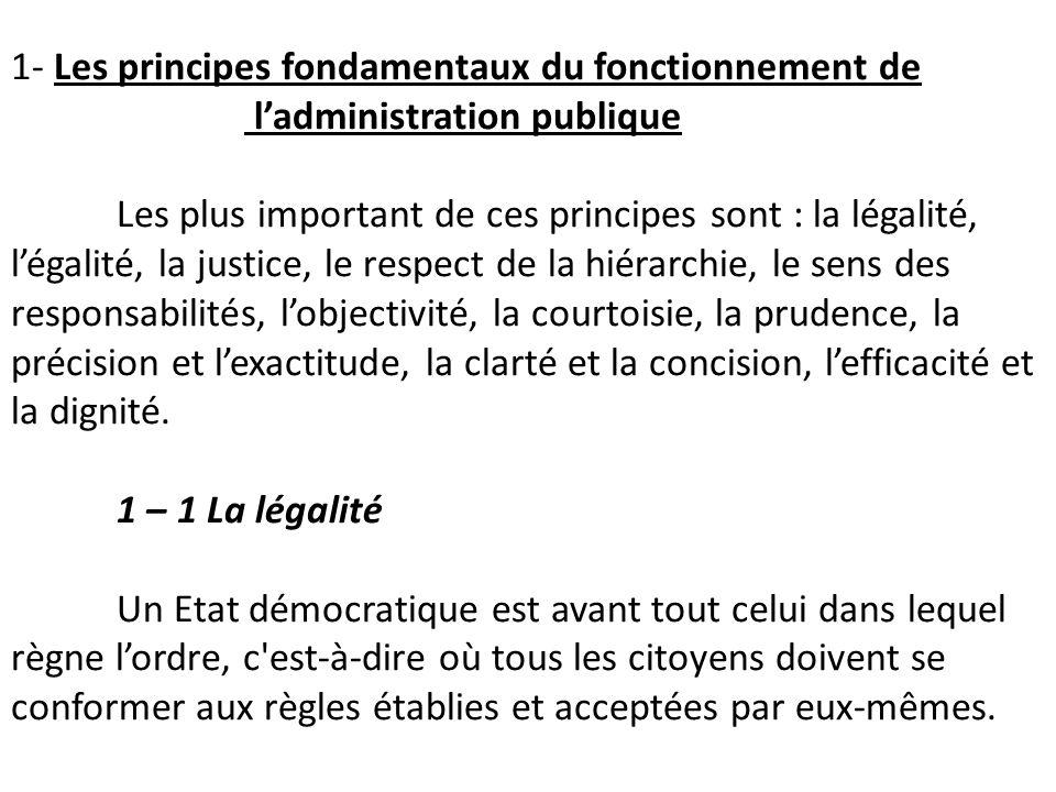 1- Les principes fondamentaux du fonctionnement de l'administration publique Les plus important de ces principes sont : la légalité, l'égalité, la justice, le respect de la hiérarchie, le sens des responsabilités, l'objectivité, la courtoisie, la prudence, la précision et l'exactitude, la clarté et la concision, l'efficacité et la dignité.