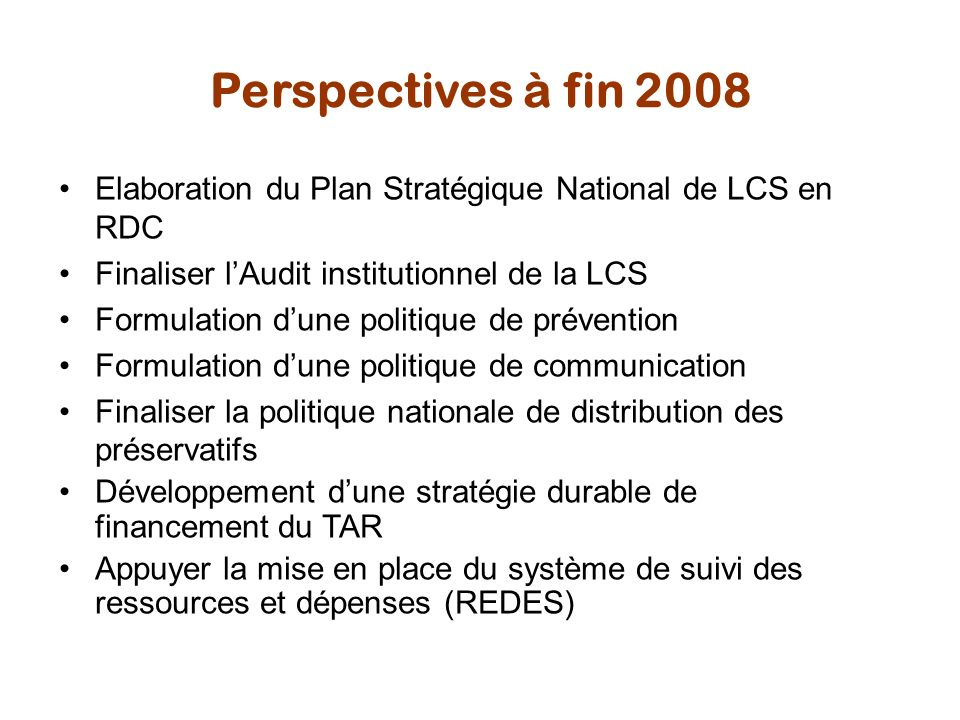 Perspectives à fin 2008 Elaboration du Plan Stratégique National de LCS en RDC. Finaliser l'Audit institutionnel de la LCS.