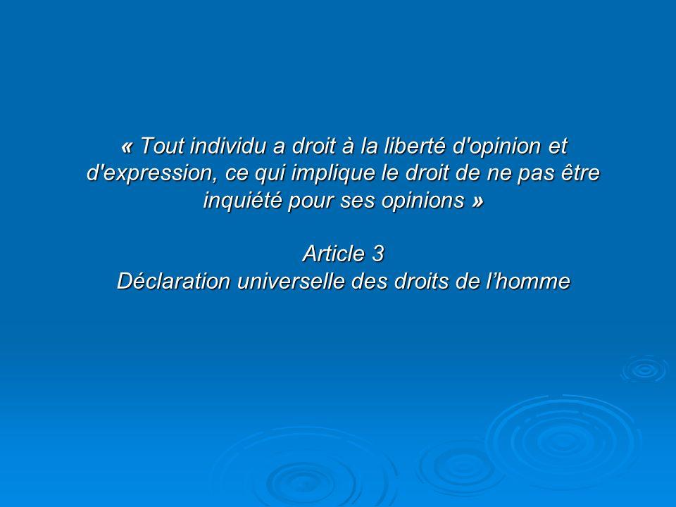 « Tout individu a droit à la liberté d opinion et d expression, ce qui implique le droit de ne pas être inquiété pour ses opinions » Article 3 Déclaration universelle des droits de l'homme