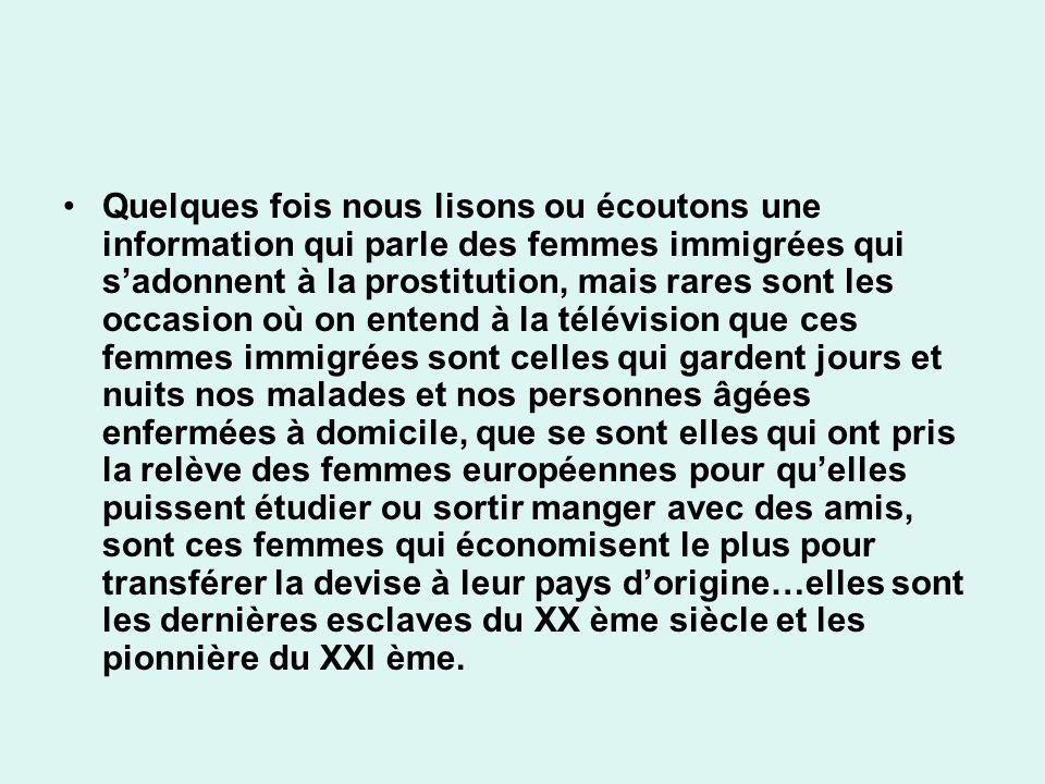 Quelques fois nous lisons ou écoutons une information qui parle des femmes immigrées qui s'adonnent à la prostitution, mais rares sont les occasion où on entend à la télévision que ces femmes immigrées sont celles qui gardent jours et nuits nos malades et nos personnes âgées enfermées à domicile, que se sont elles qui ont pris la relève des femmes européennes pour qu'elles puissent étudier ou sortir manger avec des amis, sont ces femmes qui économisent le plus pour transférer la devise à leur pays d'origine…elles sont les dernières esclaves du XX ème siècle et les pionnière du XXI ème.