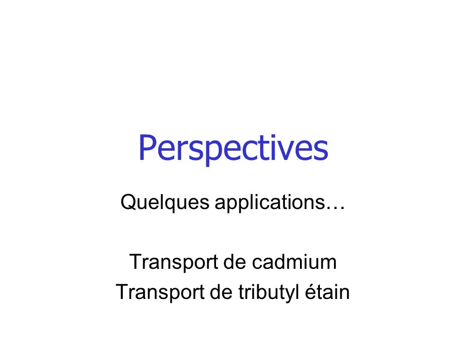 Perspectives Quelques applications… Transport de cadmium