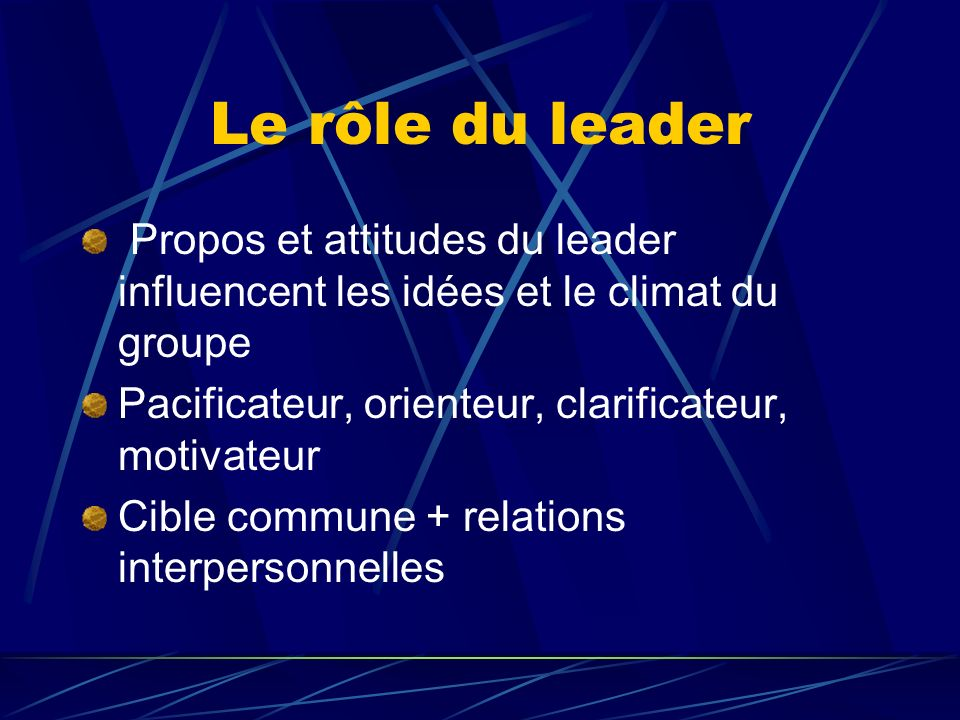 Le rôle du leader Propos et attitudes du leader influencent les idées et le climat du groupe. Pacificateur, orienteur, clarificateur, motivateur.