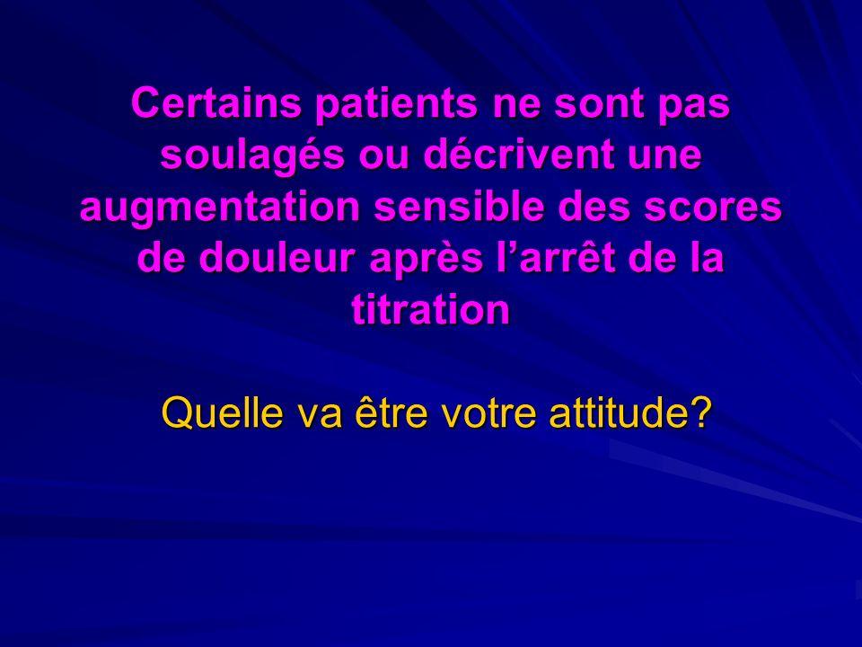 Certains patients ne sont pas soulagés ou décrivent une augmentation sensible des scores de douleur après l'arrêt de la titration Quelle va être votre attitude