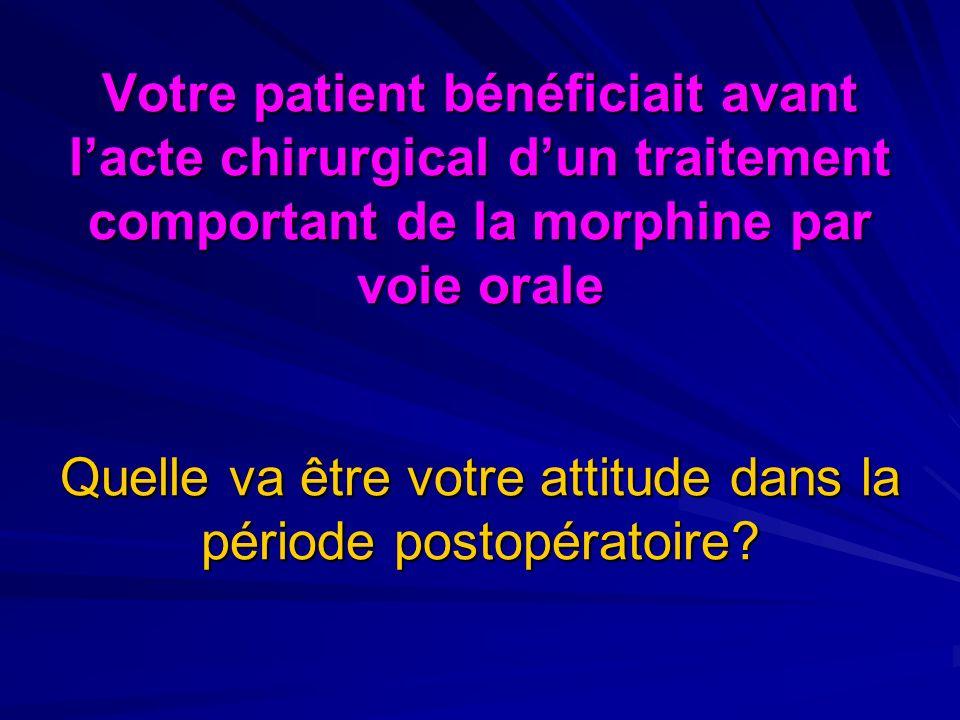 Votre patient bénéficiait avant l'acte chirurgical d'un traitement comportant de la morphine par voie orale Quelle va être votre attitude dans la période postopératoire